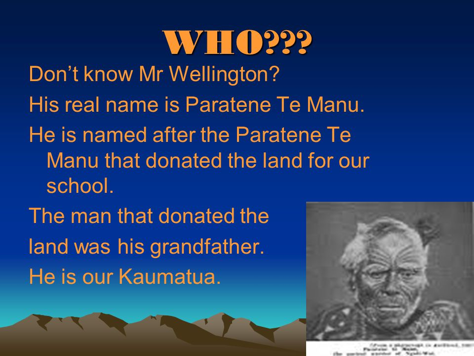 WHO . Don't know Mr Wellington. His real name is Paratene Te Manu.