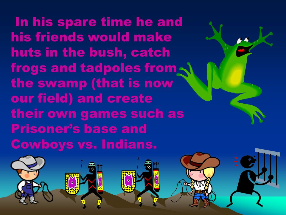 In his spare time he and his friends would make huts in the bush, catch frogs and tadpoles from the swamp (that is now our field) and create their own games such as Prisoner's base and Cowboys vs.