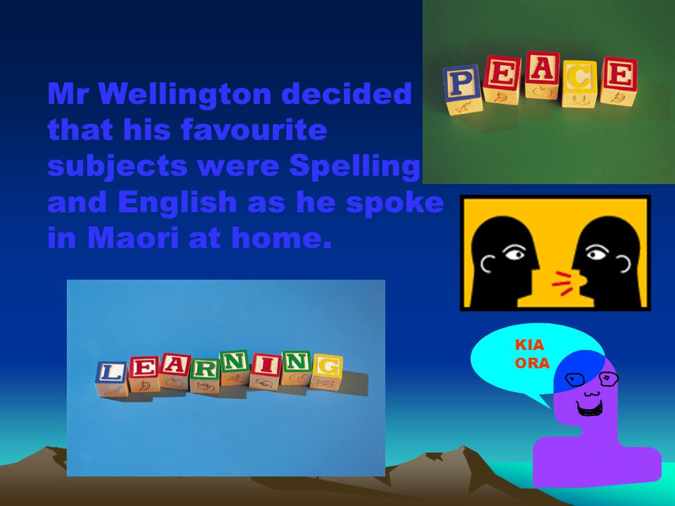 Mr Wellington decided that his favourite subjects were Spelling and English as he spoke in Maori at home.