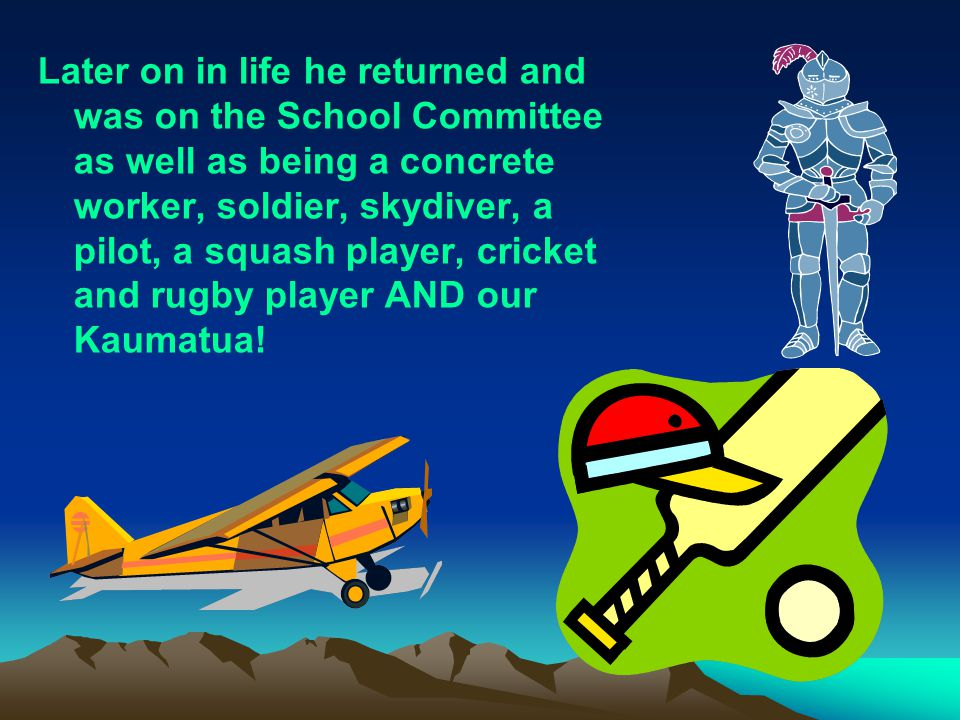 Later on in life he returned and was on the School Committee as well as being a concrete worker, soldier, skydiver, a pilot, a squash player, cricket and rugby player AND our Kaumatua!