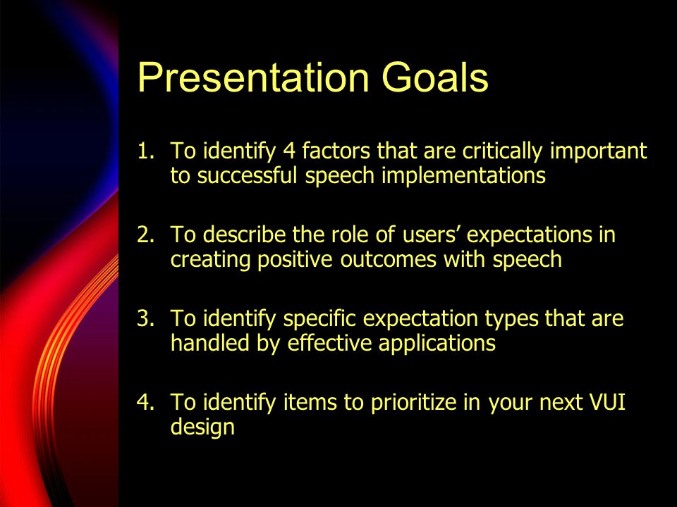Presentation Goals 1.To identify 4 factors that are critically important to successful speech implementations 2.To describe the role of users' expectations in creating positive outcomes with speech 3.To identify specific expectation types that are handled by effective applications 4.To identify items to prioritize in your next VUI design