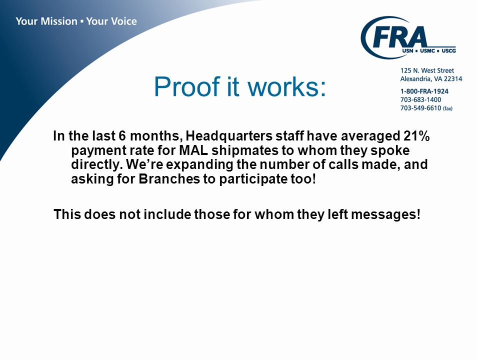 www.fra.org Proof it works: In the last 6 months, Headquarters staff have averaged 21% payment rate for MAL shipmates to whom they spoke directly.