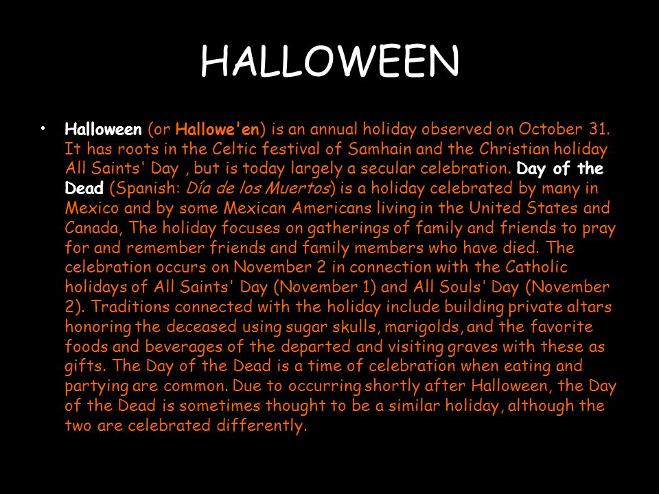 HALLOWEEN Halloween (or Hallowe en) is an annual holiday observed on October 31.