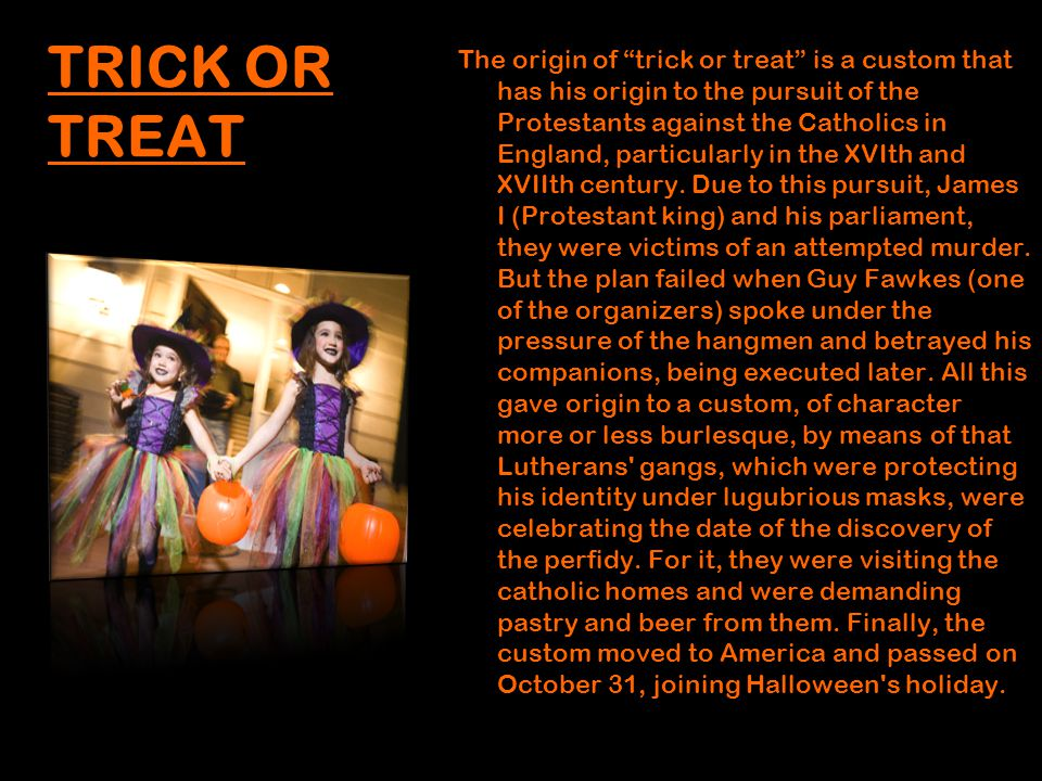 TRICK OR TREAT The origin of trick or treat is a custom that has his origin to the pursuit of the Protestants against the Catholics in England, particularly in the XVIth and XVIIth century.