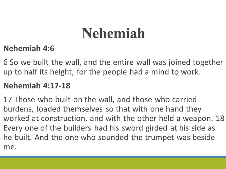 Nehemiah Nehemiah 4:6 6 So we built the wall, and the entire wall was joined together up to half its height, for the people had a mind to work.