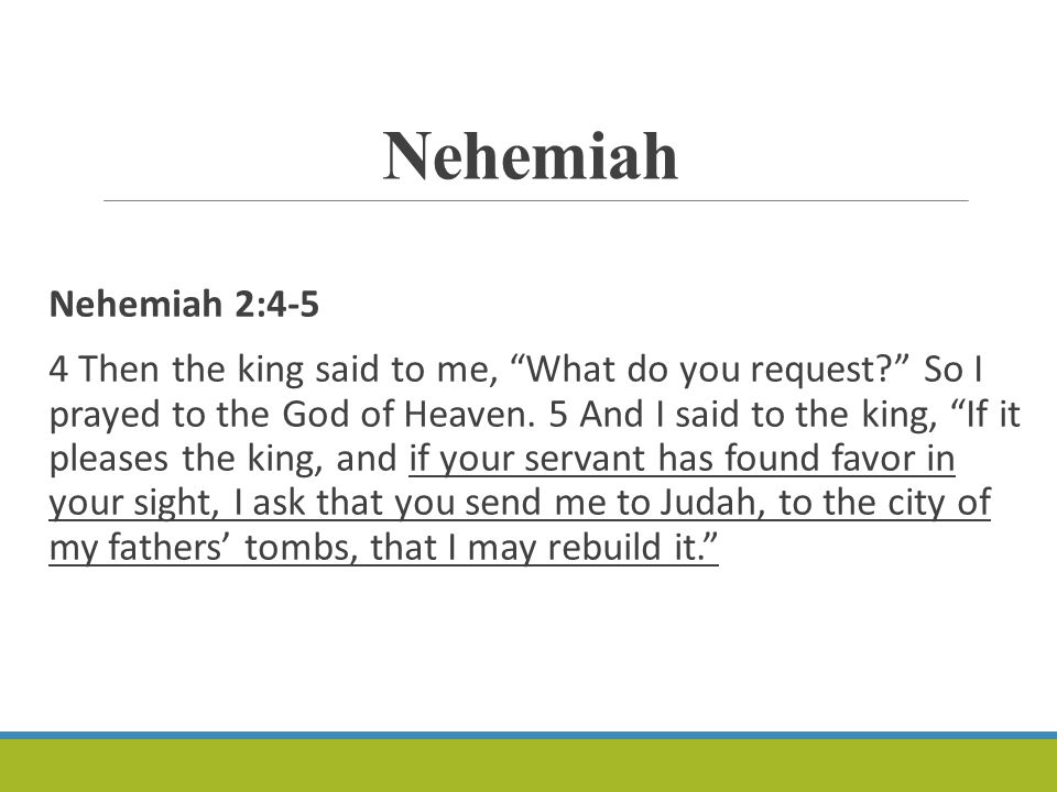 Nehemiah Nehemiah 2:4-5 4 Then the king said to me, What do you request So I prayed to the God of Heaven.