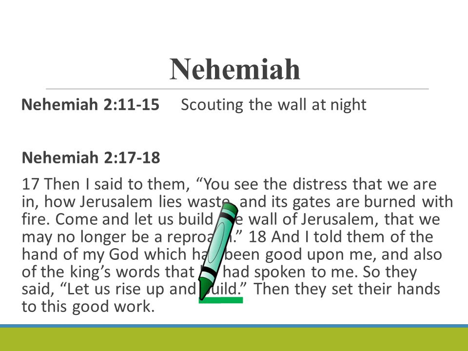 Nehemiah Nehemiah 2:11-15 Scouting the wall at night Nehemiah 2:17-18 17 Then I said to them, You see the distress that we are in, how Jerusalem lies waste, and its gates are burned with fire.