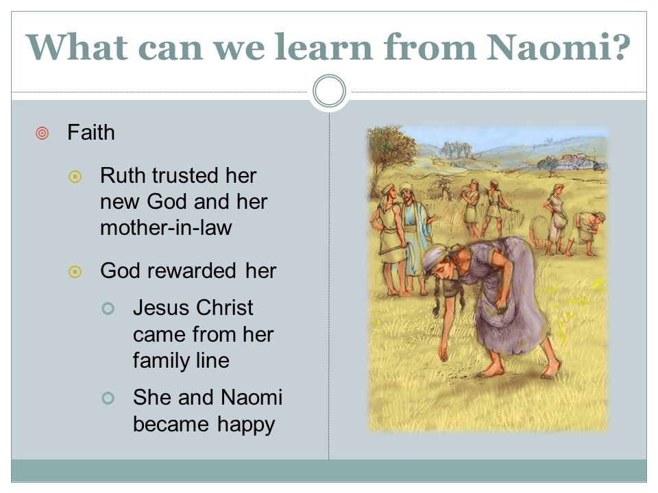  Faith  Ruth trusted her new God and her mother-in-law  God rewarded her Jesus Christ came from her family line She and Naomi became happy What can