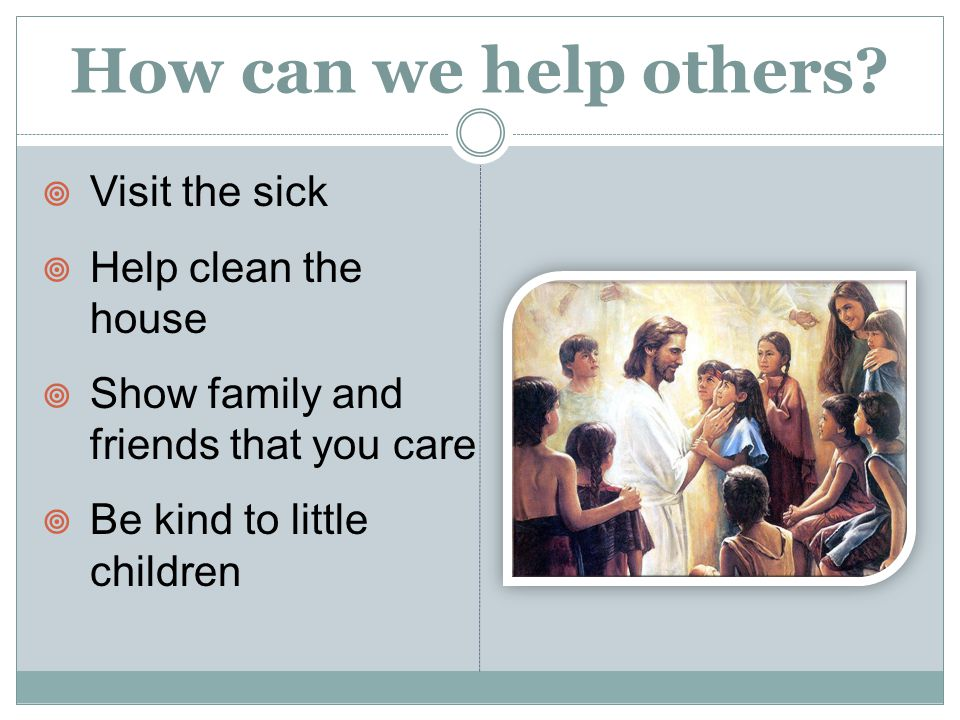 How can we help others?  Visit the sick  Help clean the house  Show family and friends that you care  Be kind to little children