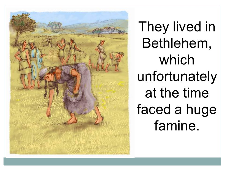 They lived in Bethlehem, which unfortunately at the time faced a huge famine.
