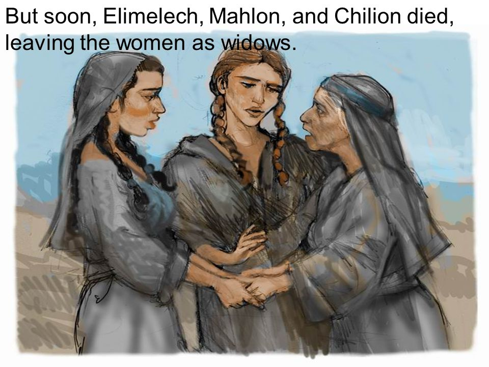 But soon, Elimelech, Mahlon, and Chilion died, leaving the women as widows.