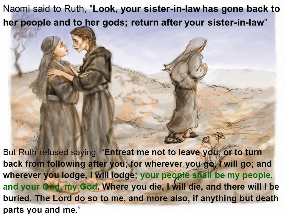 Naomi said to Ruth, Look, your sister-in-law has gone back to her people and to her gods; return after your sister-in-law But Ruth refused saying Entreat me not to leave you, or to turn back from following after you; for wherever you go, I will go; and wherever you lodge, I will lodge; your people shall be my people, and your God, my God.