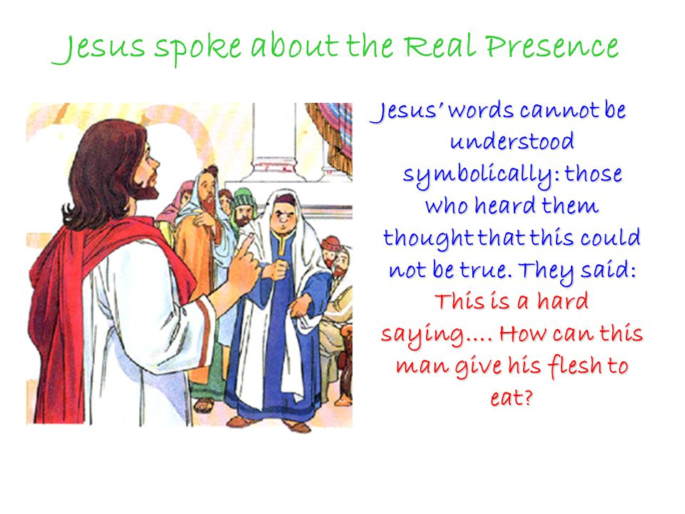 Jesus spoke about the Real Presence Jesus' words cannot be understood symbolically: those who heard them thought that this could not be true.