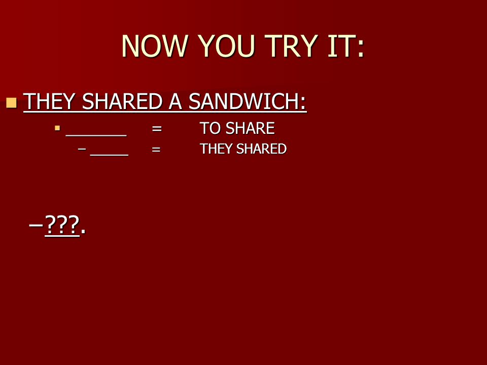 NOW YOU TRY IT: THEY SHARED A SANDWICH: THEY SHARED A SANDWICH:  _______ = TO SHARE –_____=THEY SHARED – .