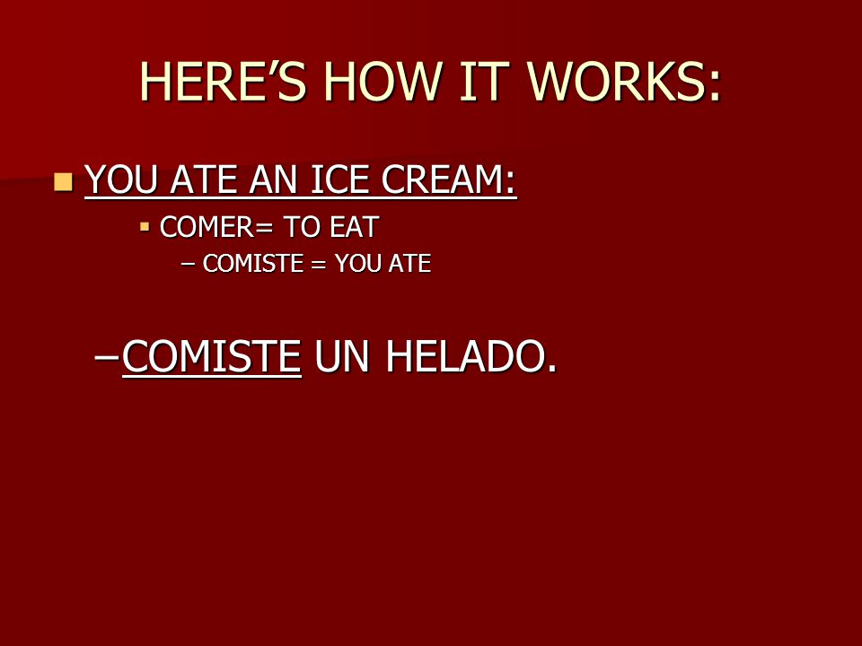 HERE'S HOW IT WORKS: YOU ATE AN ICE CREAM: YOU ATE AN ICE CREAM:  COMER= TO EAT –COMISTE = YOU ATE –COMISTE UN HELADO.