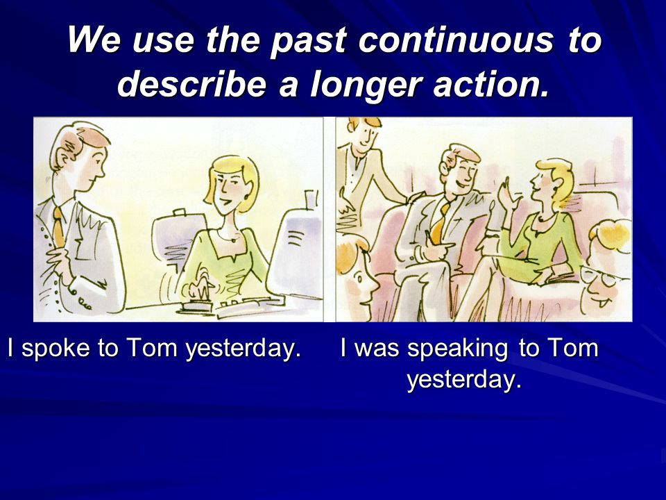 We use the past continuous to describe a longer action.