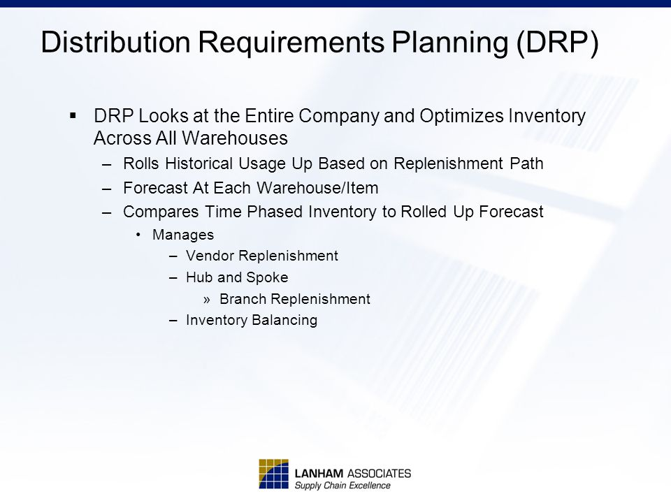 Distribution Requirements Planning (DRP)  DRP Looks at the Entire Company and Optimizes Inventory Across All Warehouses –Rolls Historical Usage Up Based on Replenishment Path –Forecast At Each Warehouse/Item –Compares Time Phased Inventory to Rolled Up Forecast Manages –Vendor Replenishment –Hub and Spoke »Branch Replenishment –Inventory Balancing