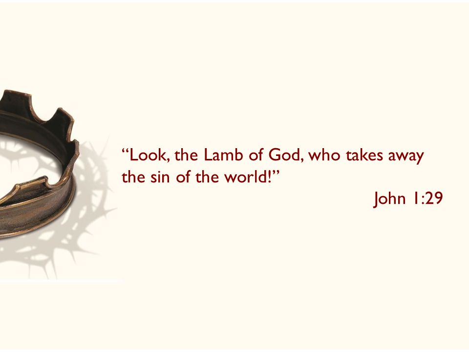 Look, the Lamb of God, who takes away the sin of the world! John 1:29