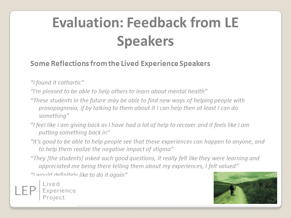 Evaluation: Feedback from LE Speakers Some Reflections from the Lived Experience Speakers I found it cathartic I'm pleased to be able to help others to learn about mental health These students in the future may be able to find new ways of helping people with prosopagnosia, if by talking to them about it I can help then at least I can do something I feel like I am giving back as I have had a lot of help to recover and it feels like I am putting something back in It's good to be able to help people see that these experiences can happen to anyone, and to help them realize the negative impact of stigma They [the students] asked such good questions, it really felt like they were learning and appreciated me being there telling them about my experiences, I felt valued I would definitely like to do it again