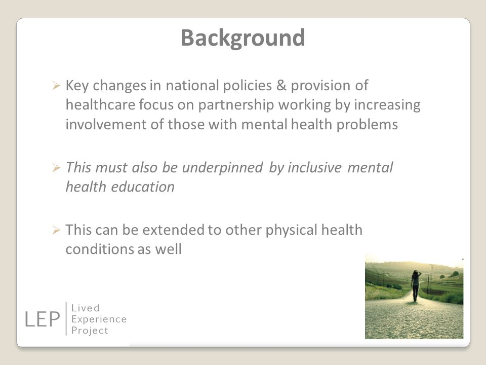 Background  Key changes in national policies & provision of healthcare focus on partnership working by increasing involvement of those with mental health problems  This must also be underpinned by inclusive mental health education  This can be extended to other physical health conditions as well