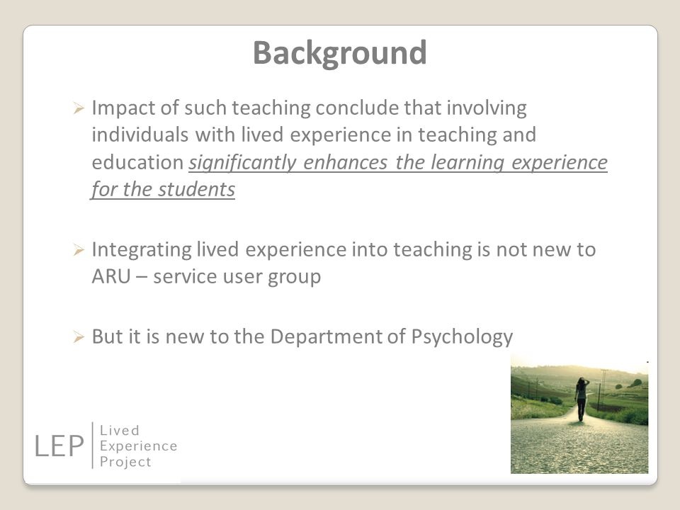 Background  Impact of such teaching conclude that involving individuals with lived experience in teaching and education significantly enhances the learning experience for the students  Integrating lived experience into teaching is not new to ARU – service user group  But it is new to the Department of Psychology