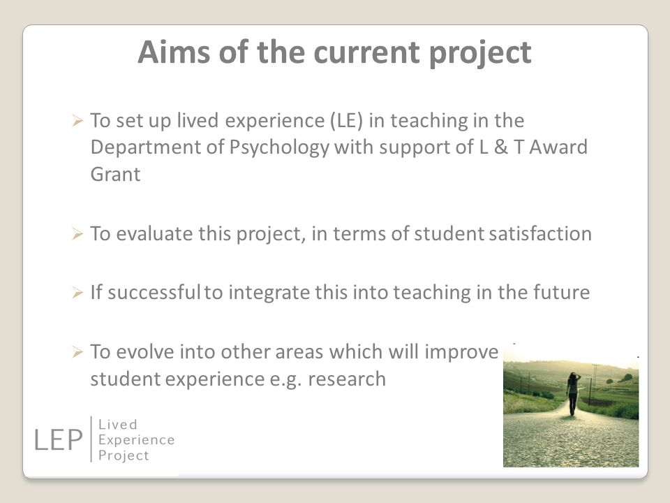 Aims of the current project  To set up lived experience (LE) in teaching in the Department of Psychology with support of L & T Award Grant  To evaluate this project, in terms of student satisfaction  If successful to integrate this into teaching in the future  To evolve into other areas which will improve the student experience e.g.