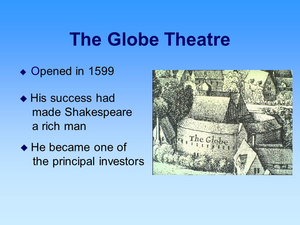 The Globe Theatre  Opened in 1599  His success had made Shakespeare a rich man  He became one of the principal investors