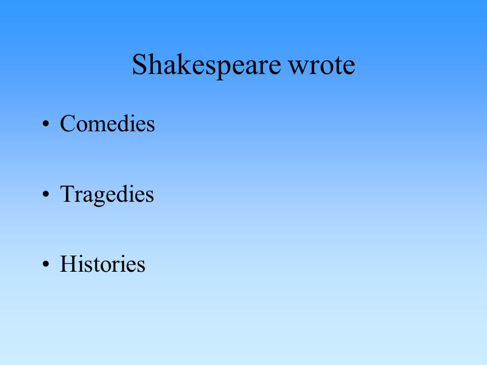 Shakespeare wrote Comedies Tragedies Histories