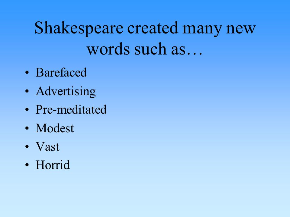 Shakespeare created many new words such as… Barefaced Advertising Pre-meditated Modest Vast Horrid