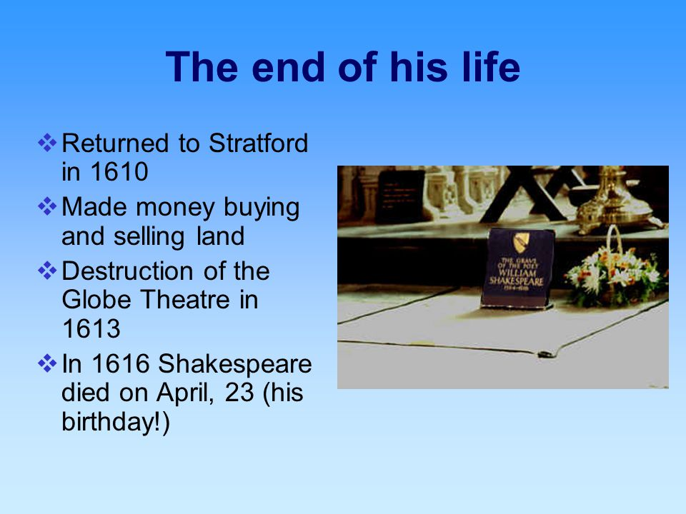The end of his life  Returned to Stratford in 1610  Made money buying and selling land  Destruction of the Globe Theatre in 1613  In 1616 Shakespeare died on April, 23 (his birthday!)