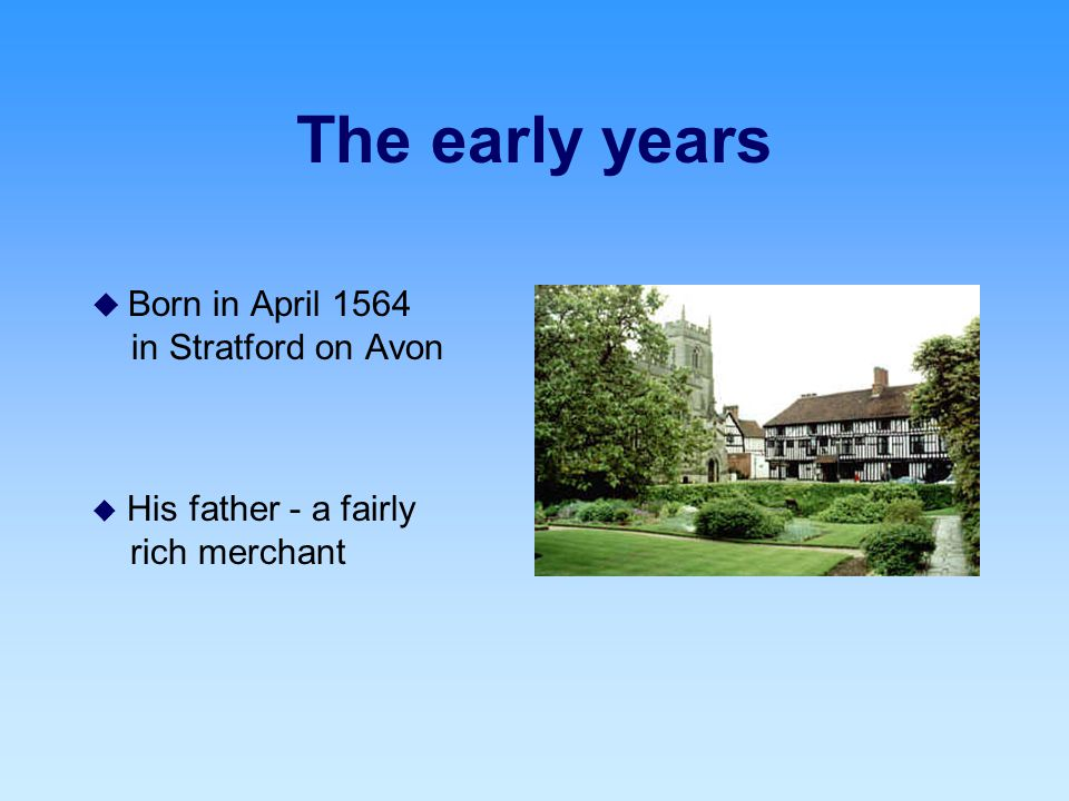 The early years  Born in April 1564 in Stratford on Avon  His father - a fairly rich merchant
