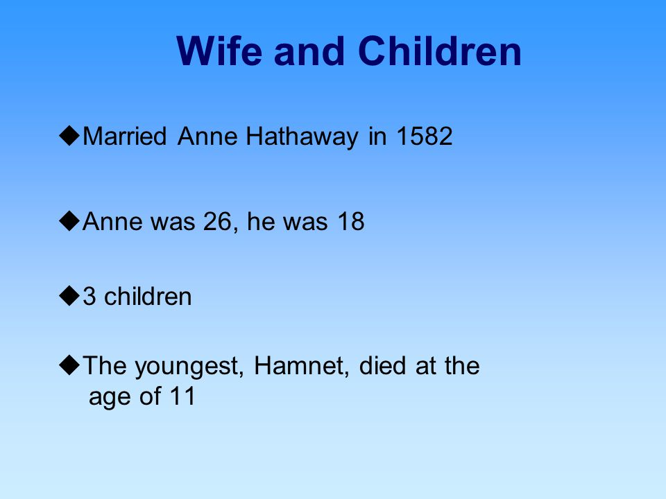Wife and Children  Married Anne Hathaway in 1582  Anne was 26, he was 18  3 children  The youngest, Hamnet, died at the age of 11