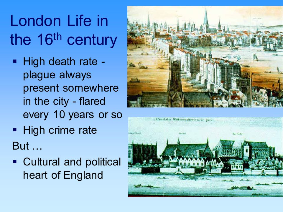 London Life in the 16 th century  High death rate - plague always present somewhere in the city - flared every 10 years or so  High crime rate But …  Cultural and political heart of England