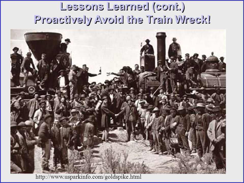http://www.usparkinfo.com/goldspike.html Lessons Learned (cont.) Proactively Avoid the Train Wreck!