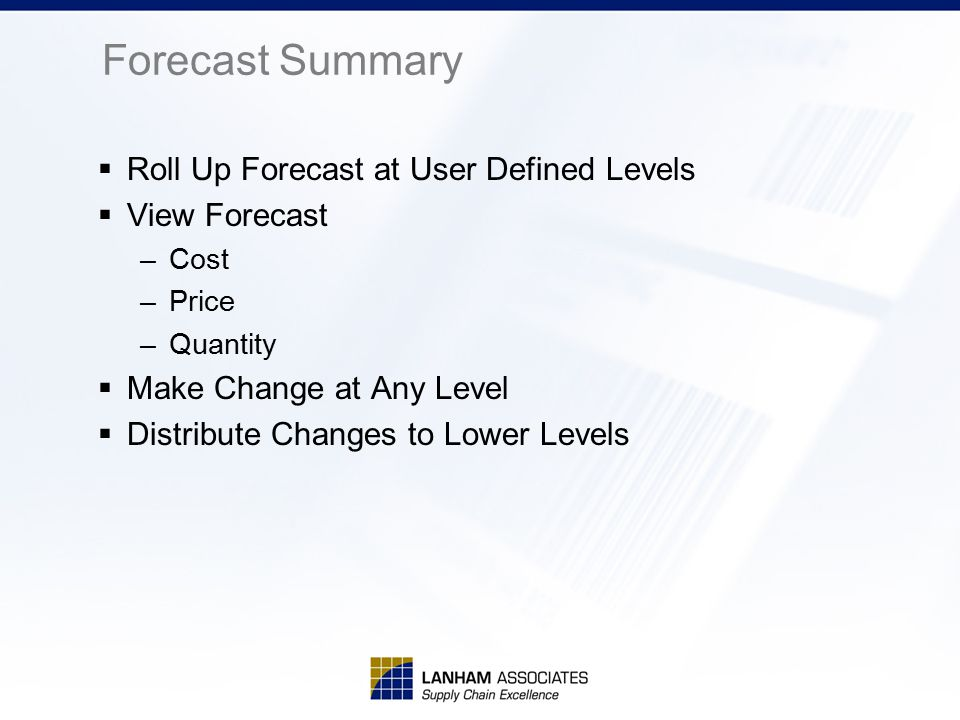 Forecast Summary  Roll Up Forecast at User Defined Levels  View Forecast –Cost –Price –Quantity  Make Change at Any Level  Distribute Changes to L