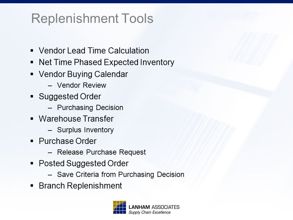 Replenishment Tools  Vendor Lead Time Calculation  Net Time Phased Expected Inventory  Vendor Buying Calendar –Vendor Review  Suggested Order –Pur