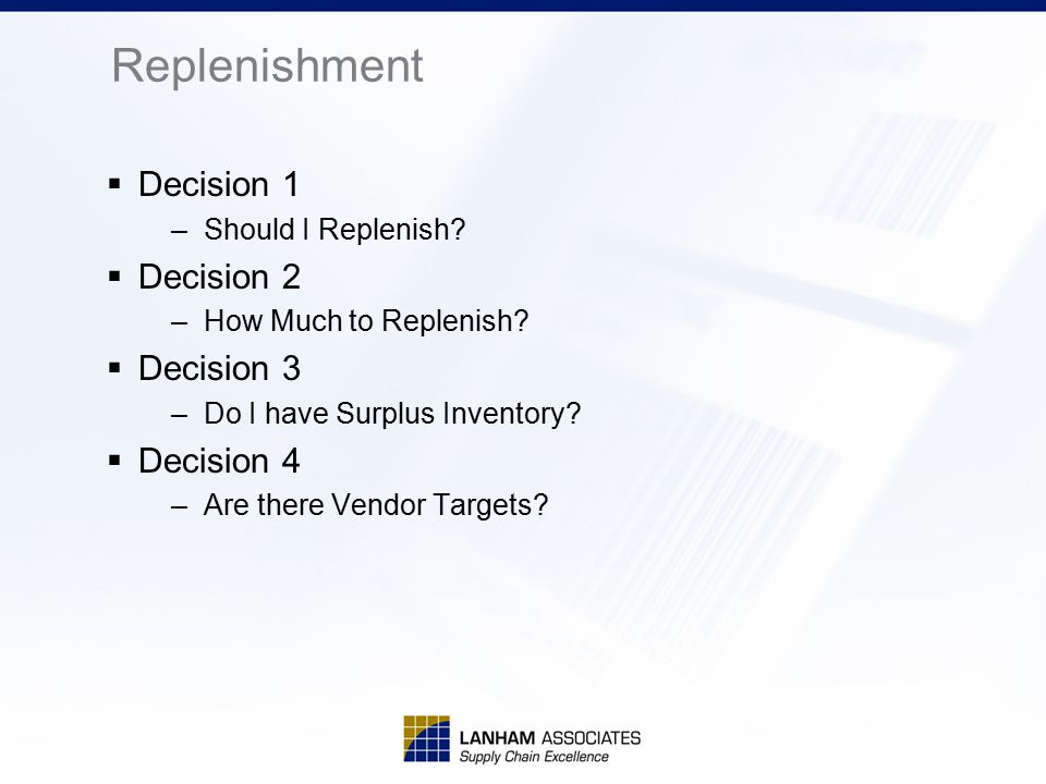 Replenishment  Decision 1 –Should I Replenish?  Decision 2 –How Much to Replenish?  Decision 3 –Do I have Surplus Inventory?  Decision 4 –Are ther