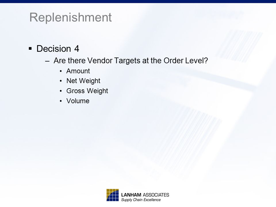 Replenishment  Decision 4 –Are there Vendor Targets at the Order Level? Amount Net Weight Gross Weight Volume