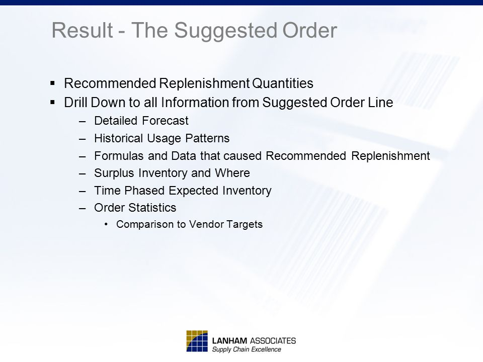 Result - The Suggested Order  Recommended Replenishment Quantities  Drill Down to all Information from Suggested Order Line –Detailed Forecast –Hist