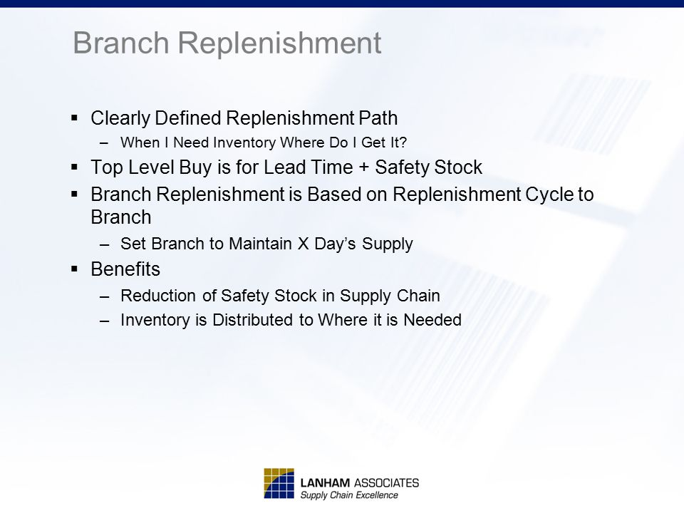 Branch Replenishment  Clearly Defined Replenishment Path –When I Need Inventory Where Do I Get It?  Top Level Buy is for Lead Time + Safety Stock 