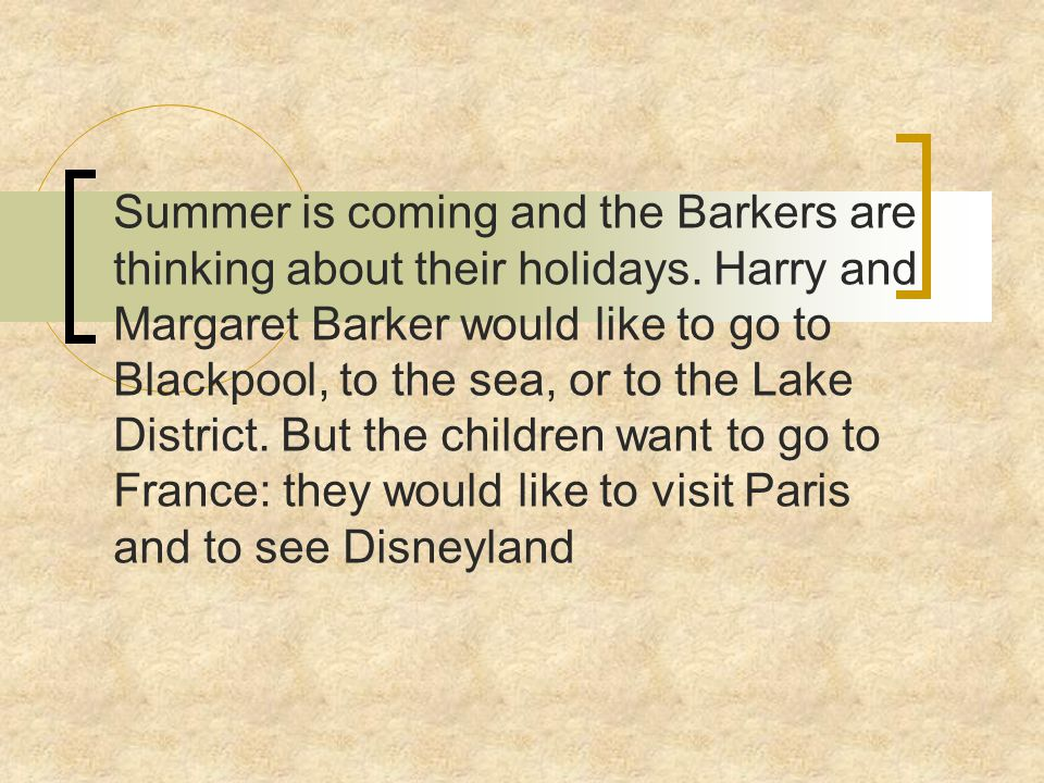 Summer is coming and the Barkers are thinking about their holidays. Harry and Margaret Barker would like to go to Blackpool, to the sea, or to the Lak