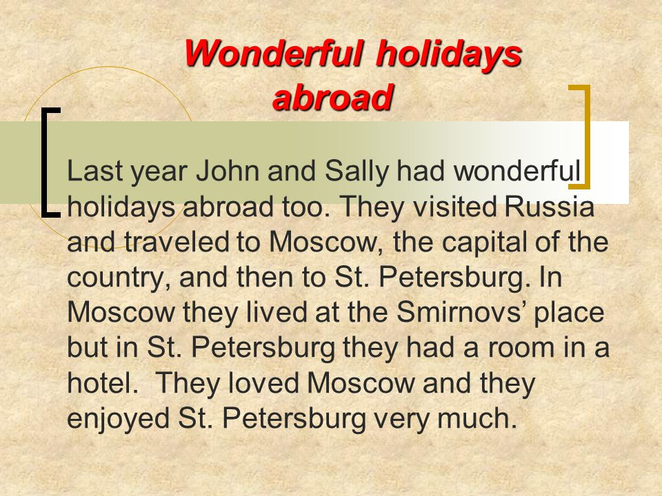Wonderful holidays abroad Last year John and Sally had wonderful holidays abroad too. They visited Russia and traveled to Moscow, the capital of the c