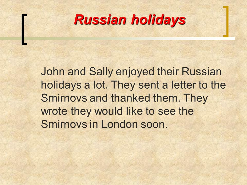 Russian holidays John and Sally enjoyed their Russian holidays a lot. They sent a letter to the Smirnovs and thanked them. They wrote they would like