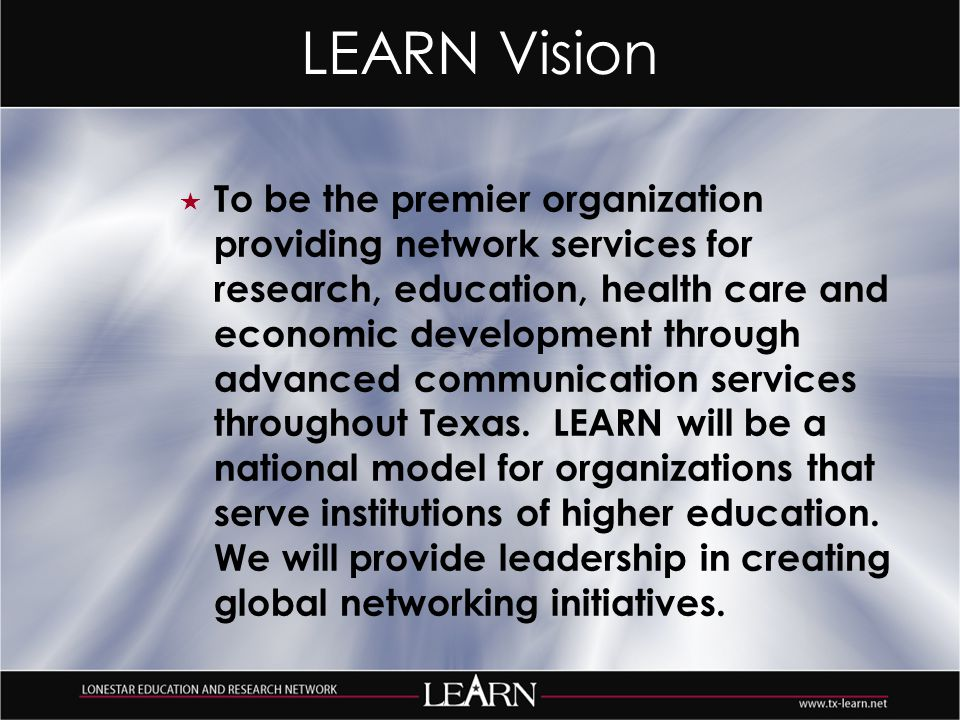 LEARN Vision  To be the premier organization providing network services for research, education, health care and economic development through advanced communication services throughout Texas.