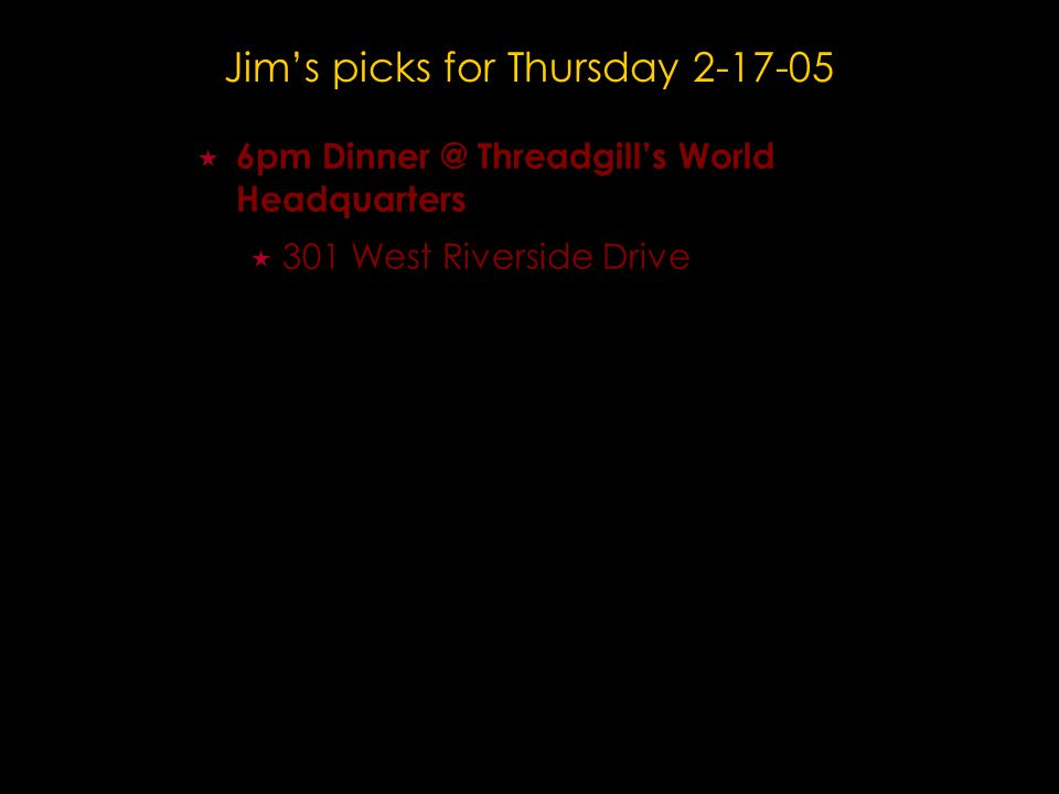 Jim's picks for Thursday 2-17-05  6pm Dinner @ Threadgill's World Headquarters  301 West Riverside Drive