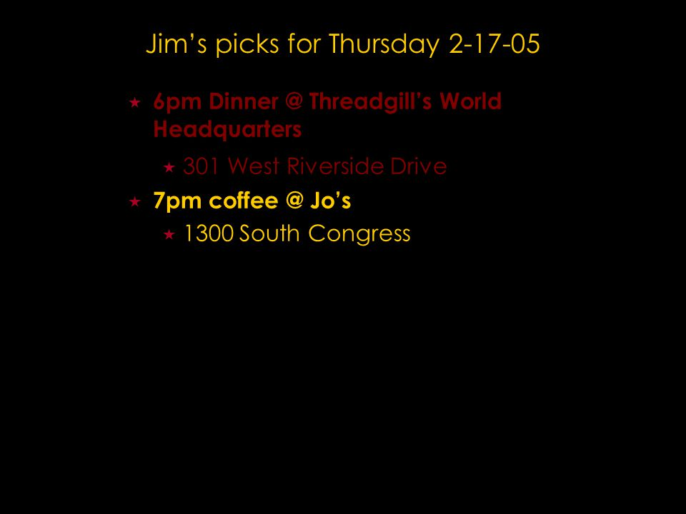 Jim's picks for Thursday 2-17-05  6pm Dinner @ Threadgill's World Headquarters  301 West Riverside Drive  7pm coffee @ Jo's  1300 South Congress