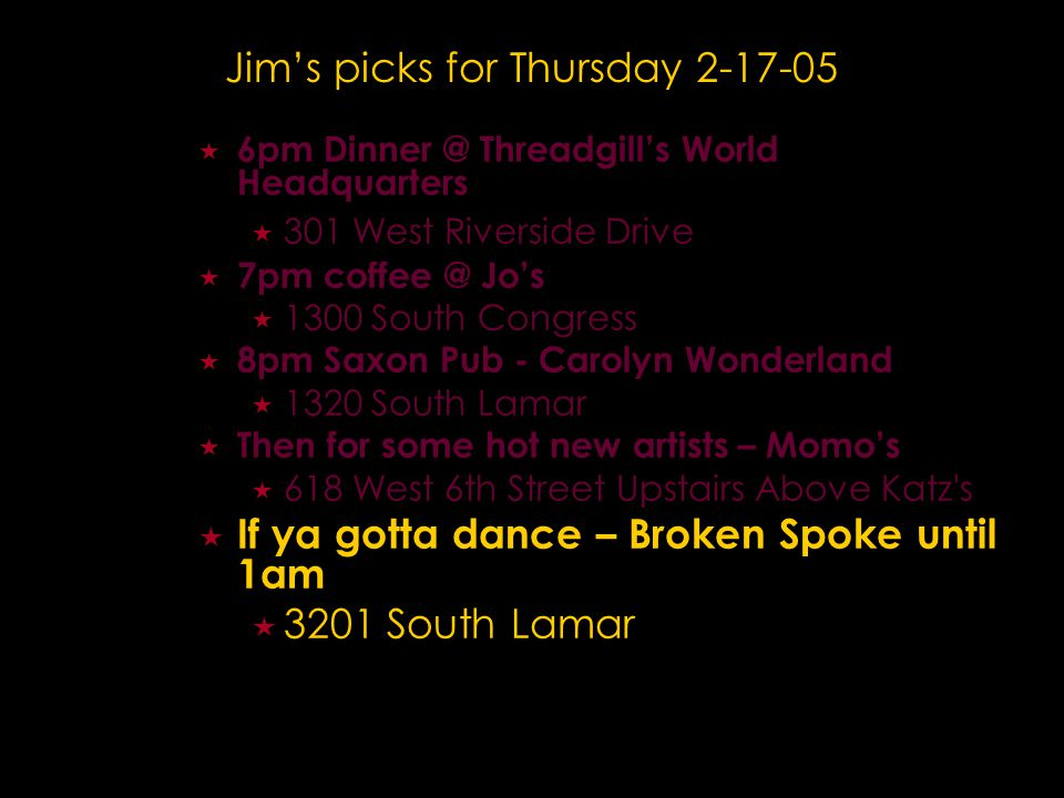 Jim's picks for Thursday 2-17-05  6pm Dinner @ Threadgill's World Headquarters  301 West Riverside Drive  7pm coffee @ Jo's  1300 South Congress  8pm Saxon Pub - Carolyn Wonderland  1320 South Lamar  Then for some hot new artists – Momo's  618 West 6th Street Upstairs Above Katz s  If ya gotta dance – Broken Spoke until 1am  3201 South Lamar