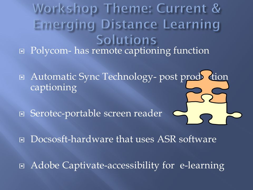  Polycom- has remote captioning function  Automatic Sync Technology- post production captioning  Serotec-portable screen reader  Docsosft-hardware that uses ASR software  Adobe Captivate-accessibility for e-learning