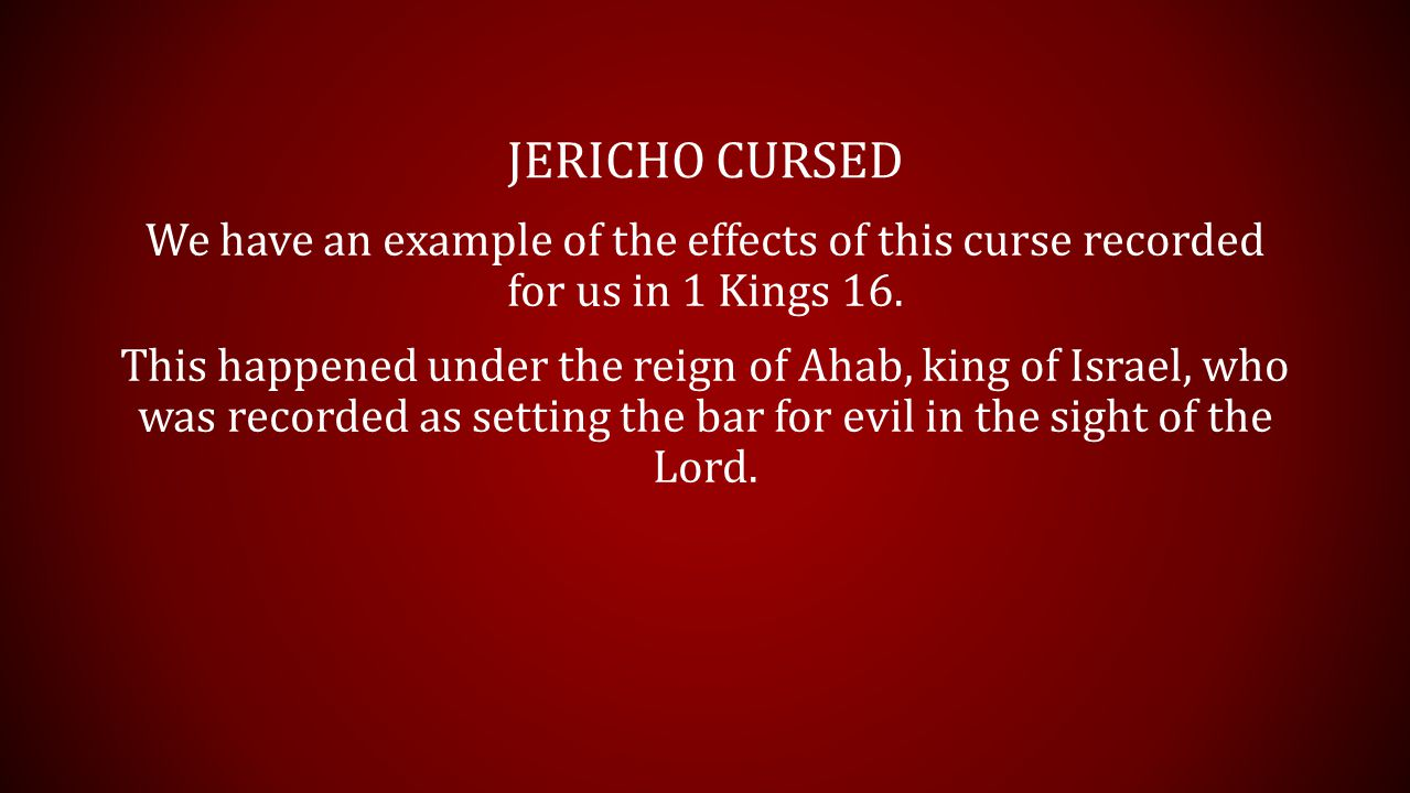 JERICHO CURSED 1 Kings 16:30, 34 (KJV) 30 And Ahab the son of Omri did evil in the sight of the LORD above all that were before him.