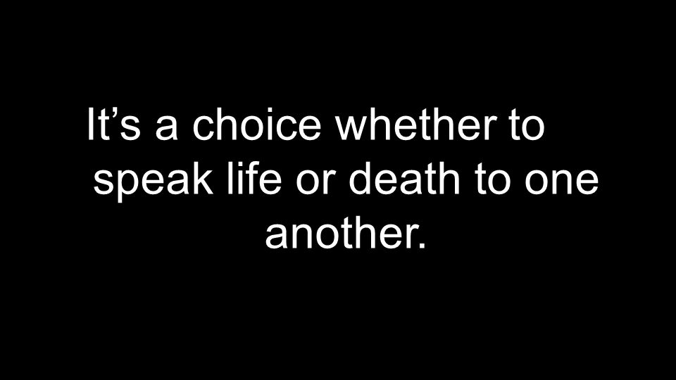 It's a choice whether to speak life or death to one another.